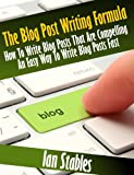 The Blog Post Writing Formula: How to write a compelling blog post - An easy way to write blog posts fast