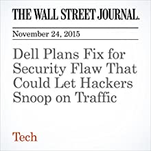 Dell Plans Fix for Security Flaw That Could Let Hackers Snoop on Traffic (       UNABRIDGED) by Nathan Olivarez-Giles, Danny Yadron Narrated by Alexander Quincy