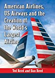 Ted Reed Creating American Airways: The Converging Histories of American Airlines and Us Airways