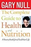 Gary Null The Complete Guide to Health and Nutrition: A Source Book for a Healthier Life