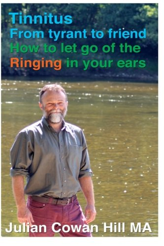 Tinnitus, From Tyrant to Friend: How to Let Go of Ringing in your Ears, by Mr Julian Cowan Hill