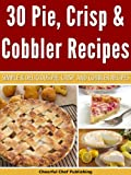 30 Pie, Crisp and Cobbler Recipes - Simple and Delicious Pie, Crisp and Cobbler Recipes (Pie Recipes, Crisp Recipes, Cobbler Recipes, Pie Cookbooks, Delicious Pie Recipes)