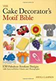 The Cake Decorators Motif Bible: 150 Fabulous Fondant Designs with Easy-to-Follow Charts and Photographs