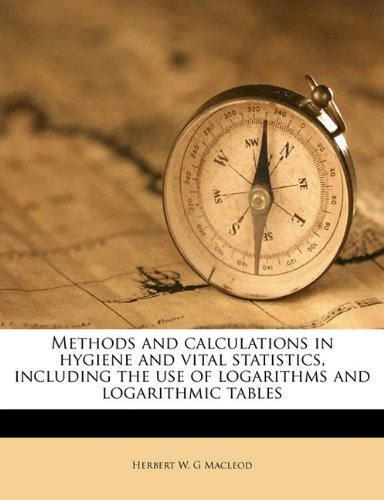 Methods and calculations in hygiene and vital statistics, including the use of logarithms and logarithmic tables
