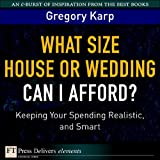 What Size House or Wedding Can I Afford?: Keeping Your Spending Realistic, and Smart (FT Press Delivers Elements)