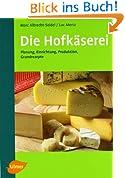 Die Hofkäserei: Planung, Einrichtung, Produktion, 32 Käserezepte