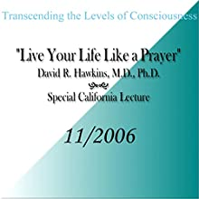 Transcending the Levels of Consciousness: Live Your Life Like a Prayer Speech by David R. Hawkins Narrated by David R. Hawkins