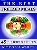 The Best 45 Freezer Meals: Your Money-Saving, Quick and Easy, Convenient, Make Ahead Recipes
