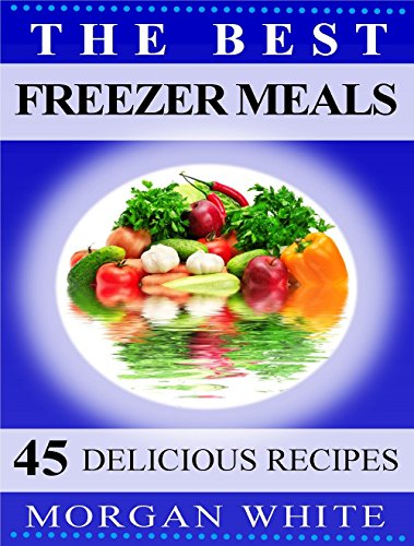 The Best 45 Freezer Meals: Your Money-Saving, Quick and Easy, Convenient, Make Ahead Recipes by Morgan White