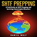 SHTF Prepping: A Field Guide on SHTF Prepping and Surviving Catastrophic Disasters Audiobook by Daniel Wolf Narrated by Drew Allen Brown