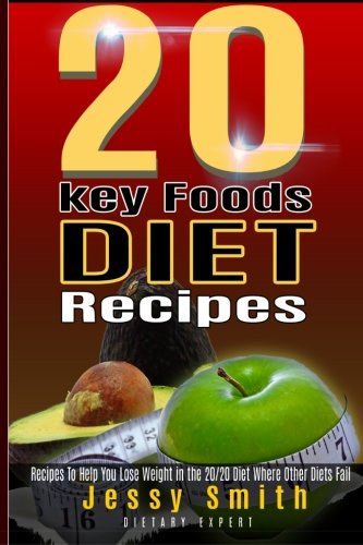 20 Key Foods Diet Recipes: Quick and Easy Recipes to help you Lose weight in the 20/20 diet Were Other Diets Fail by Jessy Smith