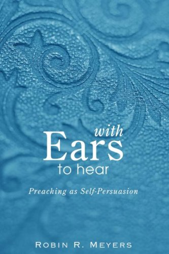 With Ears to Hear: Preaching as Self-Persuasion, Robin R. Meyers
