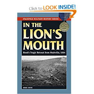 In the Lion's Mouth: Hood's Tragic Retreat from Nashville, 1864 (Stackpole Military History Series) by Derek Smith