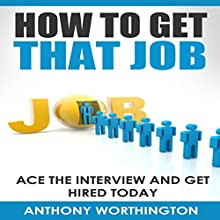 How to Get That Job: Ace the Interview and Get Hired Today (       UNABRIDGED) by Anthony Worthington Narrated by Paul Morey