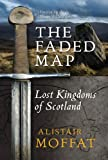 Alistair Moffat The Faded Map: The Lost Kingdoms of Scotland