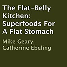 The Flat-Belly Kitchen: Superfoods for a Flat Stomach (       UNABRIDGED) by Mike Geary, Catherine Ebeling Narrated by Charlia Boyer