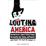 The Looting of America: How Wall Street's Game of Fantasy Finance Destroyed Our Jobs, Pensions, and Prosperity—and What We Can Do about It ~ Les Leopold