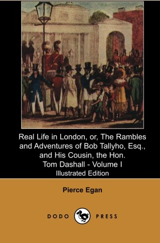 Real Life in London, Or, the Rambles and Adventures of Bob Tallyho, Esq., and His Cousin, the Hon. Tom Dashall. Volume I