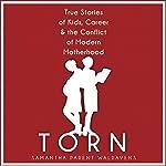 Torn: True Stories of Kids, Career & the Conflict of Modern Motherhood | Samantha Parent Walravens