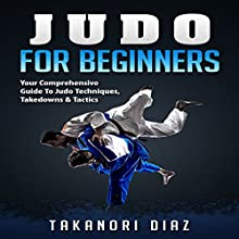 Judo for Beginners: Your Comprehensive Guide to Judo Techniques, Takedowns & Tactics Audiobook by Takanori Diaz Narrated by Jim D Johnston