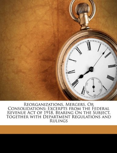 Reorganizations, Mergers, or Consolidations: Excerpts from the Federal Revenue Act of 1918, Bearing on the Subject, Together with Department Regulatio