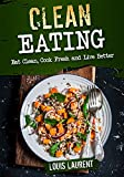 Clean Eating: Eat Clean, Cook Fresh and Live Better (Louis Laurent Cookbooks Book 2)
