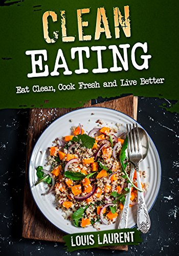 Clean Eating: Eat Clean, Cook Fresh and Live Better (Louis Laurent Cookbooks Book 2) (Live Fresh Recipes compare prices)