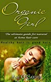 Organic Girl: The Ultimate Guide To Natural At Home Hair Care (Natural hair care, treatment, beauty remedies)