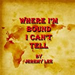 Where I'm Bound I Can't Tell | Jeremy Lee