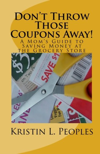 Don't Throw Those Coupons Away!: A Mom's Guide to Saving Money at the Grocery Store