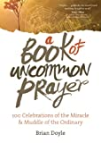 A Book of Uncommon Prayer: 100 Celebrations of the Miracle & Muddle of the Ordinary