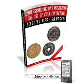 Understanding And Mastering The Art Of Coin Collecting - Understand The Nuts-And-Bolts Of Coin Collecting, And Manage Your Coins Professionally! A+ (57 Pages)