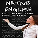 Native English: Quickly Learn How to Speak English Like a Native Audiobook by Juan Vargas Narrated by Jared Frederickson