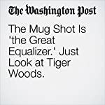 The Mug Shot Is 'the Great Equalizer.' Just Look at Tiger Woods. | Travis M. Andrews