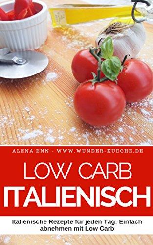 Low Carb Kochbuch - Low Carb Italienisch: 50 Italienische Rezepte für jeden Tag: Einfach abnehmen mit Low Carb ( Low Carb Mittagessen Abendessen Dessert Kuchen Brot Backen Vegetarisch )