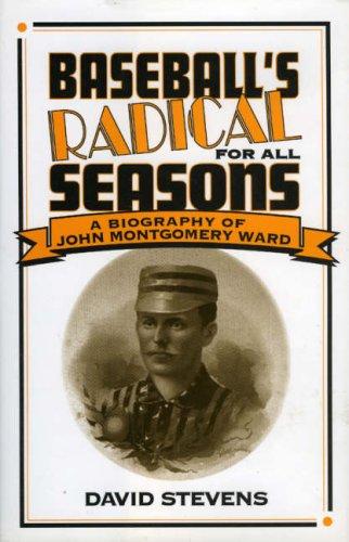 Baseball's Radical for All Seasons: A Biography of John Montgomery Ward (American Sports History Series)