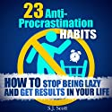 23 Anti-Procrastination Habits: How to Stop Being Lazy and Get Results in Your Life Audiobook by S. J. Scott Narrated by Matt Stone