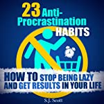 23 Anti-Procrastination Habits: How to Stop Being Lazy and Get Results in Your Life | S. J. Scott