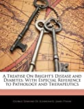 img - for A Treatise On Bright's Disease and Diabetes: With Especial Reference to Pathology and Therapeutics book / textbook / text book