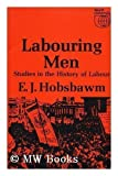 Labouring Men - Studies In The History Of Labour (0297764020) by E. J. Hobsbawm