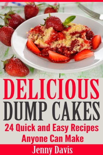 Delicious Dump Cakes: 24 Quick and Easy Recipes Anyone Can Make by Jenny Davis