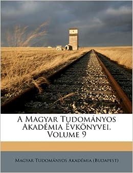 A Magyar Tudományos Akadémia Évkönyvei, Volume 9 (Hungarian Edition): Magyar Tudományos Akadémia
