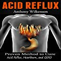 Acid Reflux: Proven Methods to Cure Acid Reflux, Heartburn, and GERD Audiobook by Anthony Wilkenson Narrated by Donald R. Emero