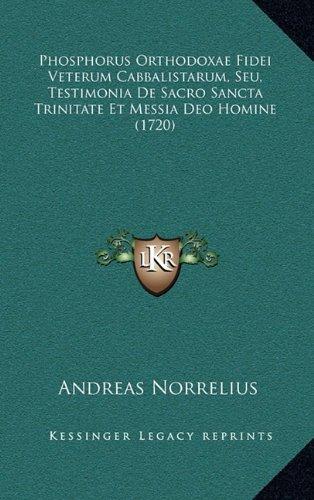Phosphorus Orthodoxae Fidei Veterum Cabbalistarum, Seu, Testimonia de Sacro Sancta Trinitate Et Messia Deo Homine (1720)