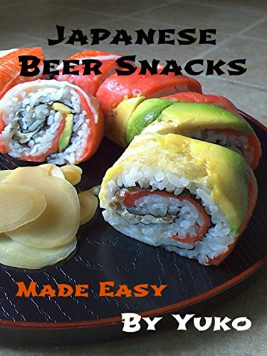 Japanese Beer Snacks: Made Easy (Japanese Beer Food Book 2) by Yuko Bower