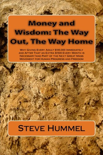 Money and Wisdom: The Way Out, The Way Home: Why Giving Every Adult $100,000 Immediately and After That an Extra $1500 Every Month is Necessary?and ... Mass Movement for Human Progress and Freedom