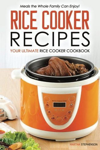 Rice Cooker Recipes - Your Ultimate Rice Cooker Cookbook: Meals the Whole Family Can Enjoy! by Martha Stephenson
