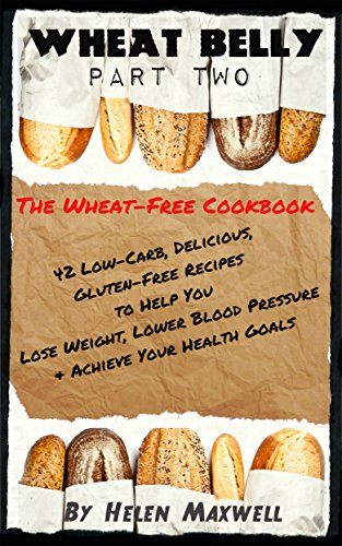 Wheat Belly (Part 2) -  The Wheat-Free Cookbook: 42 Low-Carb, Delicious, Gluten-Free Recipes to Help You Lose Weight, Lower Blood Pressure & Achieve Your Health Goals by Helen Maxwell