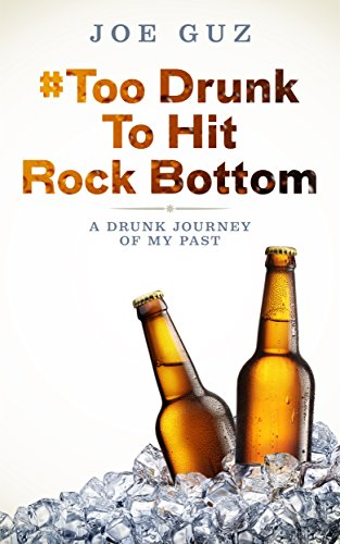 # Too Drunk To Hit Rock Bottom: A Drunk Journey Of My Past by Joe Guz