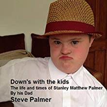 Down's With the Kids: The Life and Times of Stanley Matthew Palmer. By His Dad. (       UNABRIDGED) by Steve Palmer Narrated by Steve Palmer